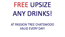 FREE UPSIZE ANY DRINKS! AT PASSION TREE CHATSWOOD VALID EVERY DAY!