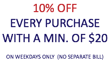 10% OFF EVERY PURCHASE WITH A MIN. OF $20 ON WEEKDAYS ONLY (NO SEPARATE BILL)